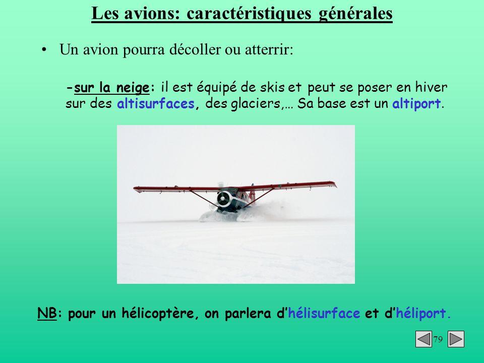 79 Les avions: caractéristiques générales Un avion pourra décoller ou atterrir: -sur la neige: il est équipé de skis et peut se poser en hiver sur des