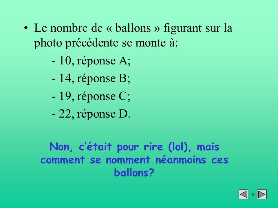 8 Le nombre de « ballons » figurant sur la photo précédente se monte à: - 10, réponse A; - 14, réponse B; - 19, réponse C; - 22, réponse D. Non, cétai