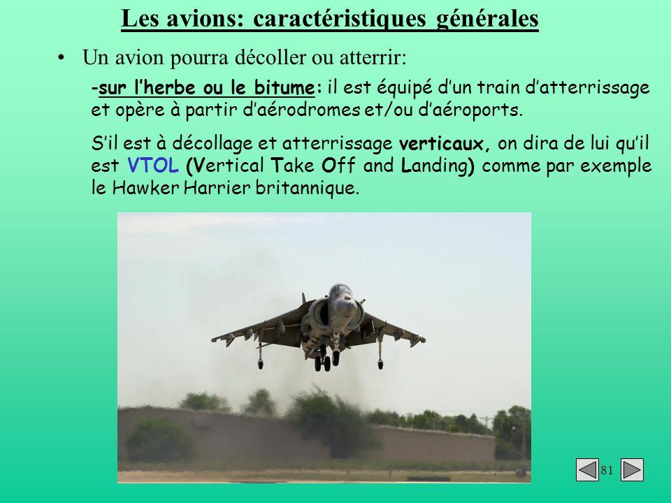 81 Les avions: caractéristiques générales Un avion pourra décoller ou atterrir: -sur lherbe ou le bitume: il est équipé dun train datterrissage et opè
