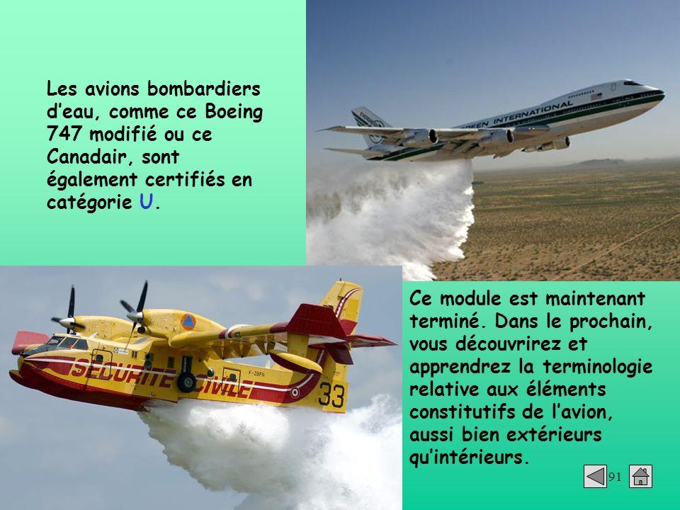91 Les avions bombardiers deau, comme ce Boeing 747 modifié ou ce Canadair, sont également certifiés en catégorie U. Ce module est maintenant terminé.