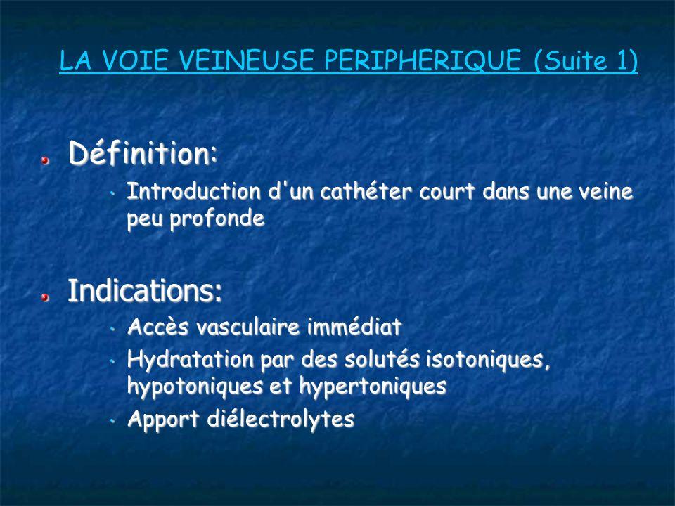 LA VOIE VEINEUSE PERIPHERIQUE (Suite 1) Définition: Définition: Introduction d un cathéter court dans une veine peu profonde Introduction d un cathéter court dans une veine peu profondeIndications: Accès vasculaire immédiat Accès vasculaire immédiat Hydratation par des solutés isotoniques, hypotoniques et hypertoniques Hydratation par des solutés isotoniques, hypotoniques et hypertoniques Apport diélectrolytes Apport diélectrolytes