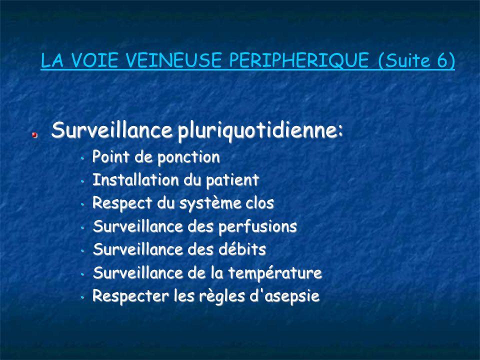 LA VOIE VEINEUSE PERIPHERIQUE (Suite 6) Surveillance pluriquotidienne: Point de ponction Point de ponction Installation du patient Installation du patient Respect du système clos Respect du système clos Surveillance des perfusions Surveillance des perfusions Surveillance des débits Surveillance des débits Surveillance de la température Surveillance de la température Respecter les règles d asepsie Respecter les règles d asepsie
