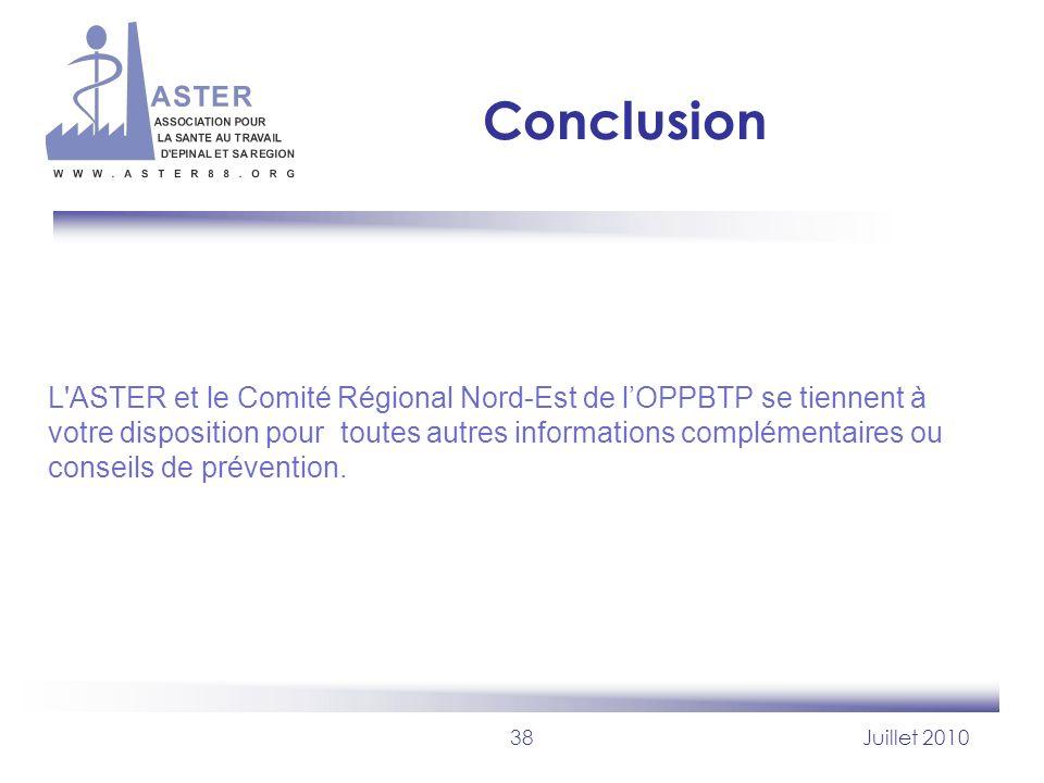 38Juillet 2010 Conclusion L'ASTER et le Comité Régional Nord-Est de lOPPBTP se tiennent à votre disposition pour toutes autres informations complément