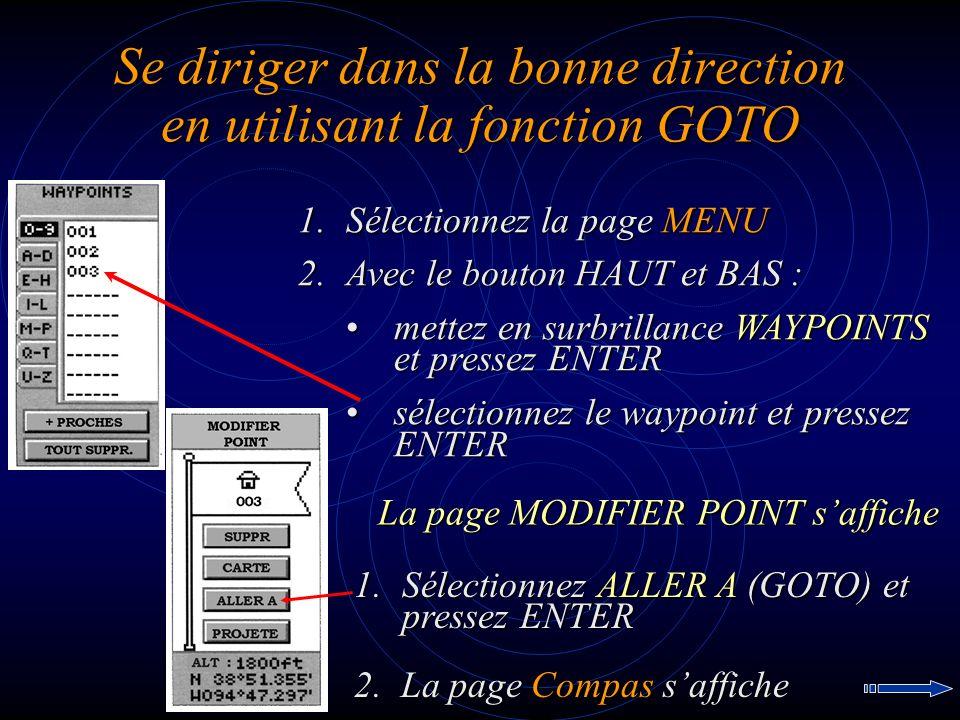 Se diriger dans la bonne direction en utilisant la fonction GOTO 1.Sélectionnez la page MENU 2.Avec le bouton HAUT et BAS : mettez en surbrillance WAYPOINTS et pressez ENTERmettez en surbrillance WAYPOINTS et pressez ENTER sélectionnez le waypoint et pressez ENTERsélectionnez le waypoint et pressez ENTER 1.Sélectionnez ALLER A (GOTO) et pressez ENTER La page MODIFIER POINT saffiche 2.