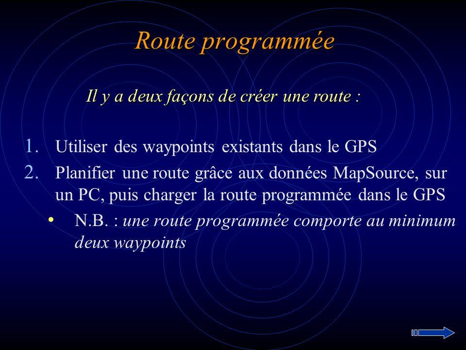 Route programmée 1. Utiliser des waypoints existants dans le GPS 2. Planifier une route grâce aux données MapSource, sur un PC, puis charger la route