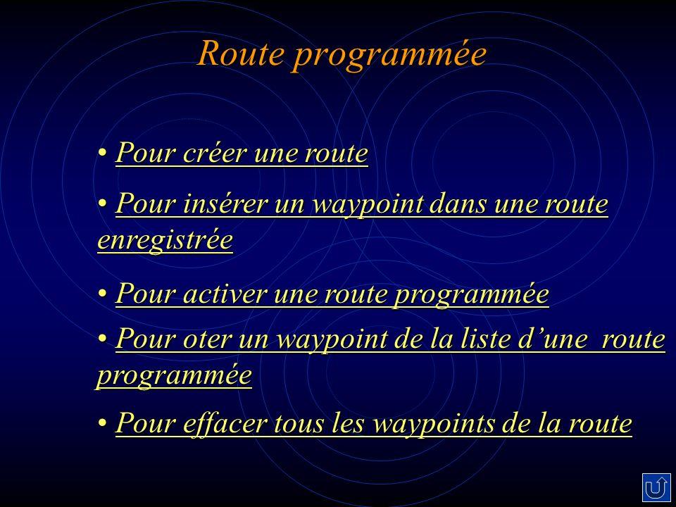 Route programmée Pour créer une route Pour créer une routePour créer une routePour créer une route Pour insérer un waypoint dans une route enregistrée Pour insérer un waypoint dans une route enregistréePour insérer un waypoint dans une route enregistréePour insérer un waypoint dans une route enregistrée Pour activer une route programmée Pour activer une route programméePour activer une route programméePour activer une route programmée Pour oter un waypoint de la liste dune route programmée Pour oter un waypoint de la liste dune route programméePour oter un waypoint de la liste dune route programméePour oter un waypoint de la liste dune route programmée Pour effacer tous les waypoints de la route Pour effacer tous les waypoints de la route Pour effacer tous les waypoints de la route Pour effacer tous les waypoints de la route