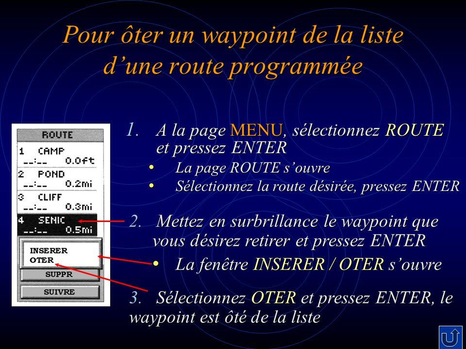 Pour ôter un waypoint de la liste dune route programmée 1. A la page MENU, sélectionnez ROUTE et pressez ENTER La page ROUTE souvre La page ROUTE souv