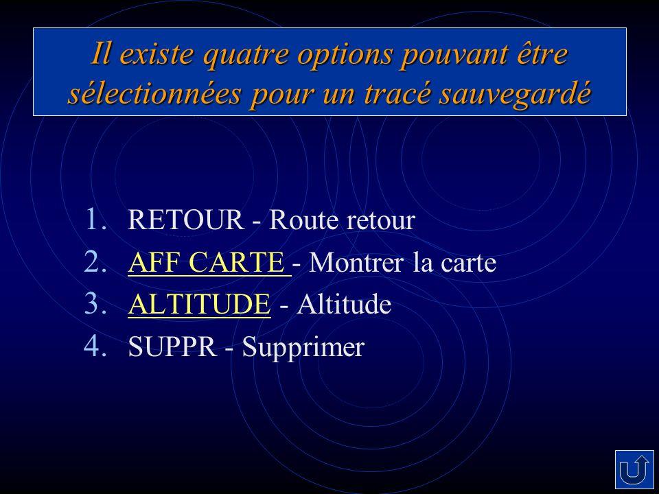Il existe quatre options pouvant être sélectionnées pour un tracé sauvegardé 1. RETOUR - Route retour 2. AFF CARTE - Montrer la carte AFF CARTE 3. ALT