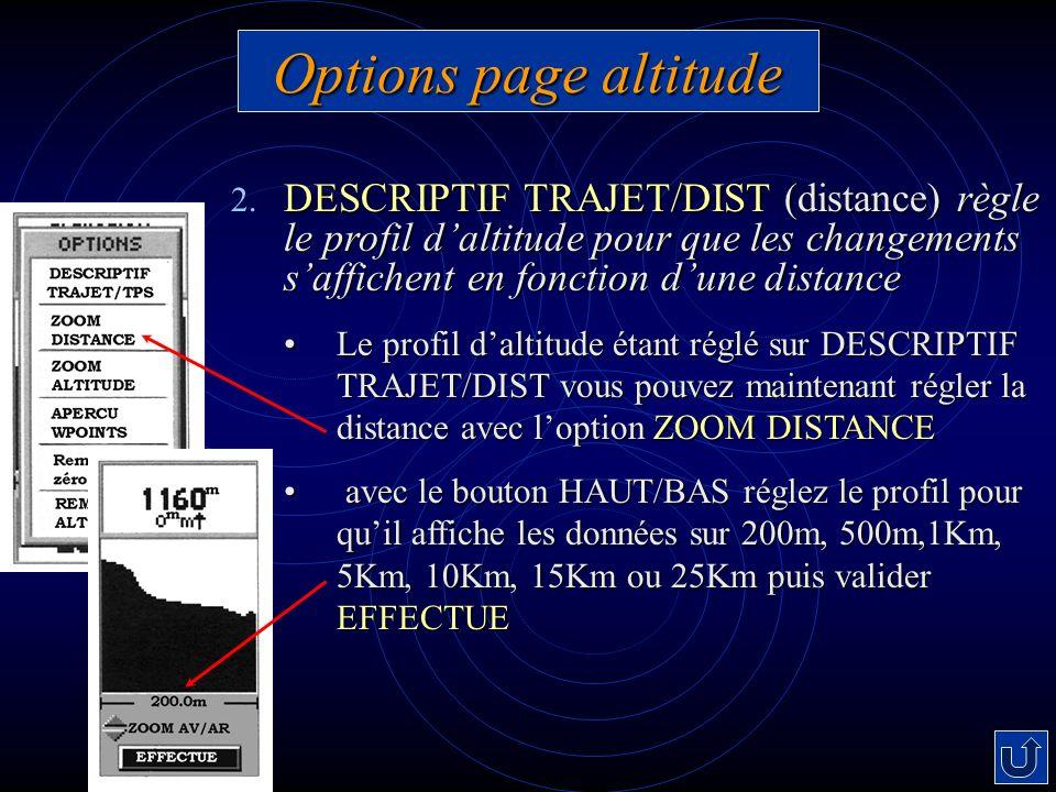 Options page altitude DESCRIPTIF TRAJET/DIST (distance) règle le profil daltitude pour que les changements saffichent en fonction dune distance 2. DES