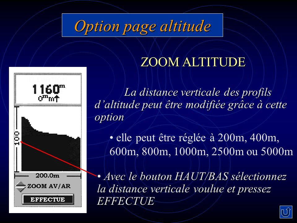 Option page altitude La distance verticale des profils daltitude peut être modifiée grâce à cette option elle peut être réglée à 200m, 400m, 600m, 800m, 1000m, 2500m ou 5000m Avec le bouton HAUT/BAS sélectionnez la distance verticale voulue et pressez EFFECTUE ZOOM ALTITUDE