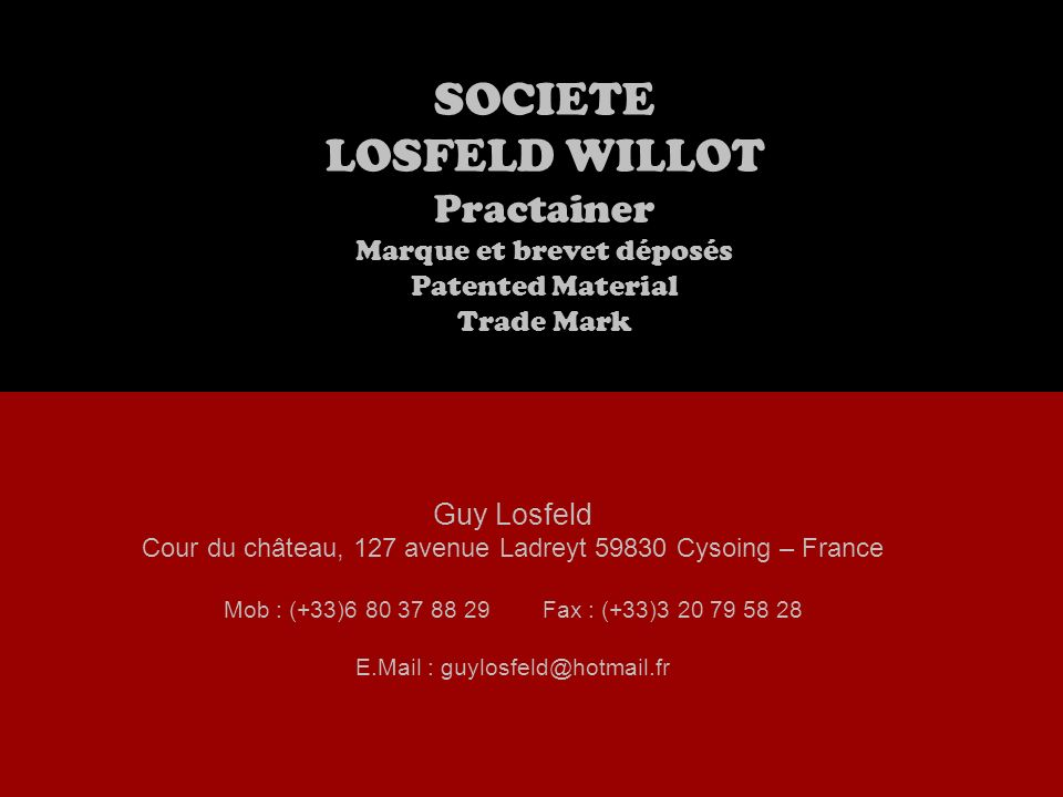 SOCIETE LOSFELD WILLOT Practainer Marque et brevet déposés Patented Material Trade Mark Guy Losfeld Cour du château, 127 avenue Ladreyt 59830 Cysoing – France Mob : (+33)6 80 37 88 29Fax : (+33)3 20 79 58 28 E.Mail : guylosfeld@hotmail.fr