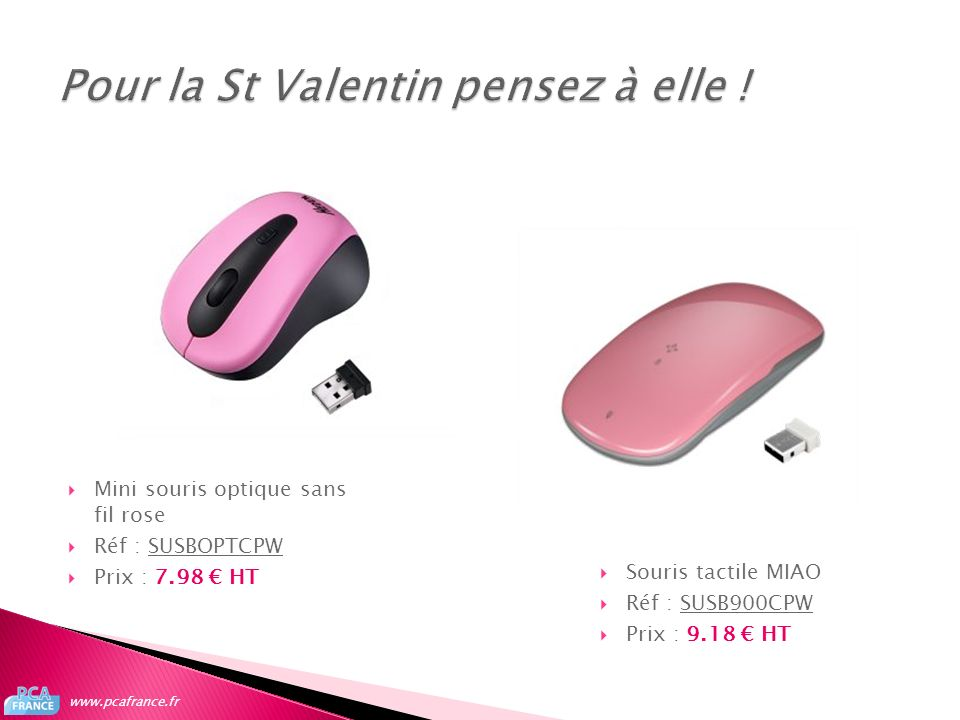Mini souris optique sans fil rose Réf : SUSBOPTCPWSUSBOPTCPW Prix : 7.98 HT www.pcafrance.fr Souris tactile MIAO Réf : SUSB900CPWSUSB900CPW Prix : 9.1