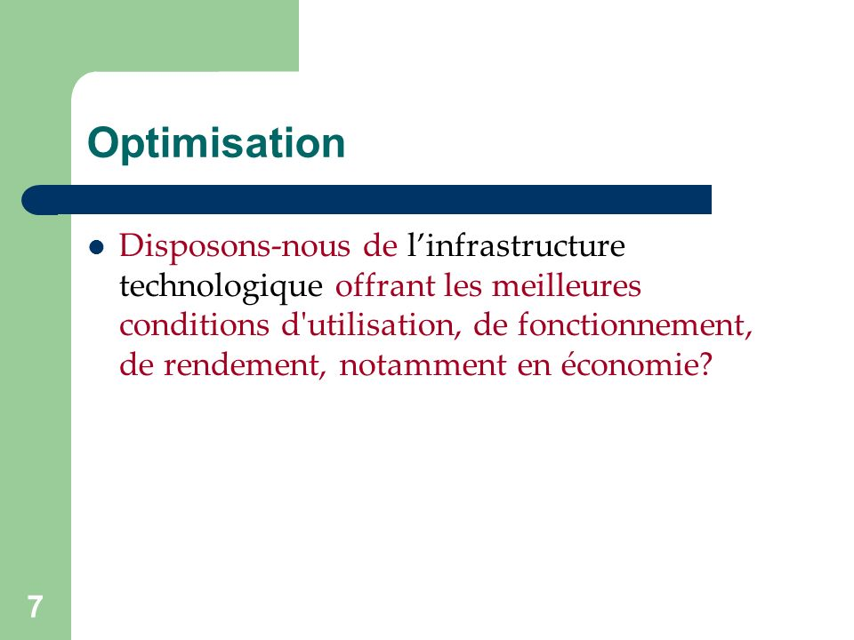 7 Optimisation Disposons-nous de linfrastructure technologique offrant les meilleures conditions d utilisation, de fonctionnement, de rendement, notamment en économie