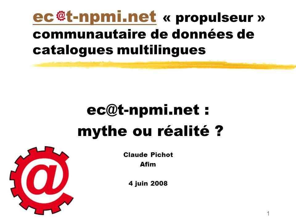 1 ec t-npmi.netec t-npmi.net « propulseur » communautaire de données de catalogues multilingues ec@t-npmi.net : mythe ou réalité ? Claude Pichot Afim