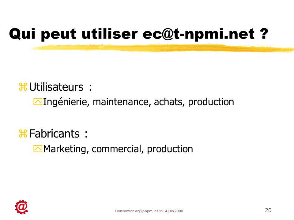 Convention ec@t-npmi.net du 4 juin 2008 20 Qui peut utiliser ec@t-npmi.net ? zUtilisateurs : yIngénierie, maintenance, achats, production zFabricants