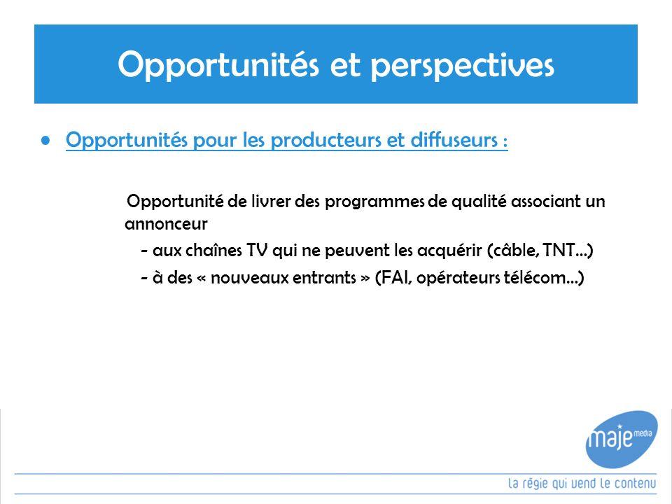 Opportunités et perspectives Opportunités pour les producteurs et diffuseurs : Opportunité de livrer des programmes de qualité associant un annonceur - aux chaînes TV qui ne peuvent les acquérir (câble, TNT…) - à des « nouveaux entrants » (FAI, opérateurs télécom…)