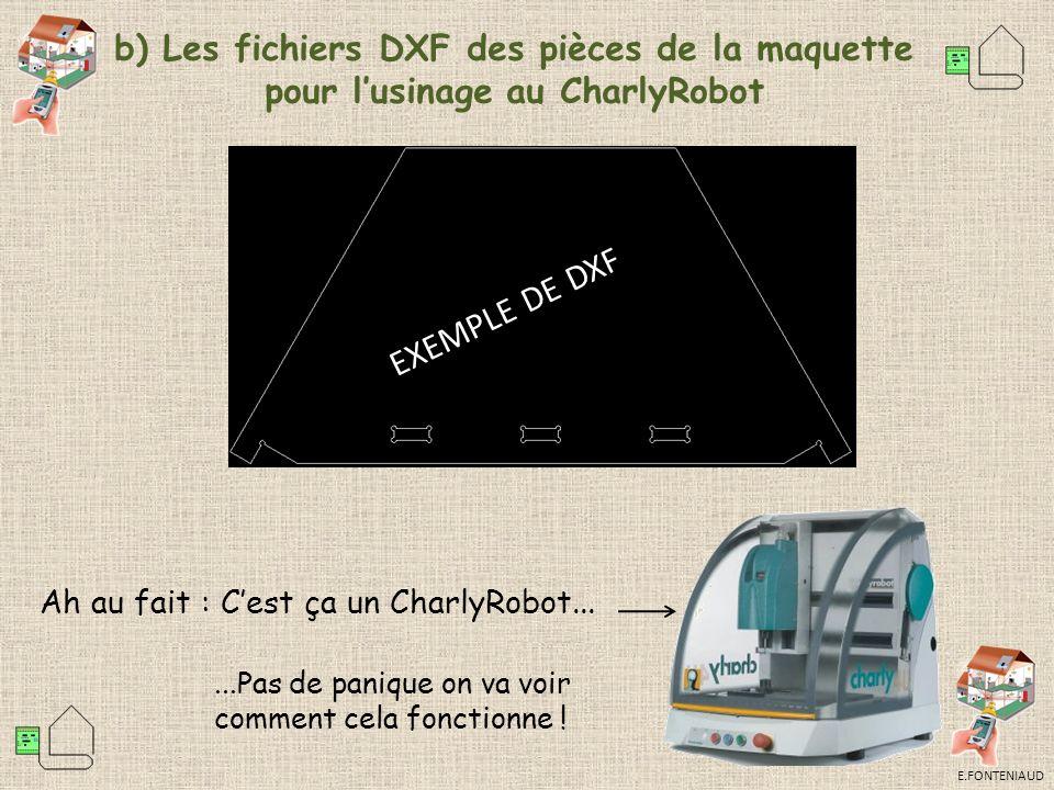 E.FONTENIAUD b) Les fichiers DXF des pièces de la maquette pour lusinage au CharlyRobot EXEMPLE DE DXF Ah au fait : Cest ça un CharlyRobot......Pas de panique on va voir comment cela fonctionne !