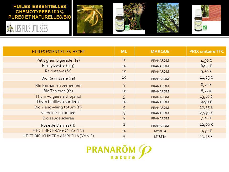 HUILES ESSENTIELLES CHEMOTYPEES 100 % PURES ET NATURELLES/BIO HUILES ESSENTIELLES HECHT MLMARQUEPRIX unitaire TTC Petit grain bigarade (fe) 10 PRANAROM 4,50 Pin sylvestre (aig) 10 PRANAROM 6,03 Ravintsara (fe) 10 PRANAROM 9,50 Bio Ravintsara (fe) 10 PRANAROM 11,25 Bio Romarin à verbénone 5 PRANAROM 8,70 Bio Tea-tree (fe)10 PRANAROM 8,75 Thym vulgaire à thujanol 5 PRANAROM 13,67 Thym feuilles à sarriette 10 PRANAROM 9.90 Bio Ylang-ylang totum (fl) 5 PRANAROM 10,55 verveine citronnée 5 PRANAROM 27,30 Bio sauge sclaree 5 PRANAROM 7,20 Rose de Damas (fl) 2 PRANAROM 42,00 HECT BIO FRAGONIA (YIN)10 MYRTEA 9,30 HECT BIO KUNZEA AMBIGUA (YANG)5 MYRTEA 13,45