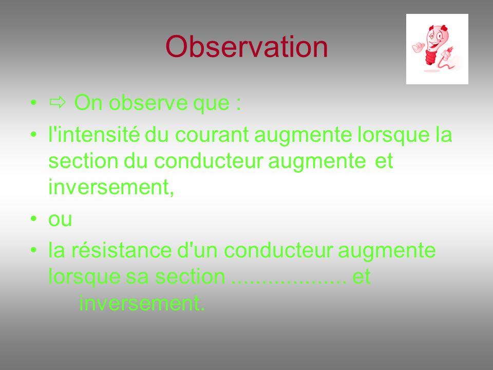 Observation On observe que : l'intensité du courant augmente lorsque la section du conducteur augmente et inversement, ou la résistance d'un conducteu