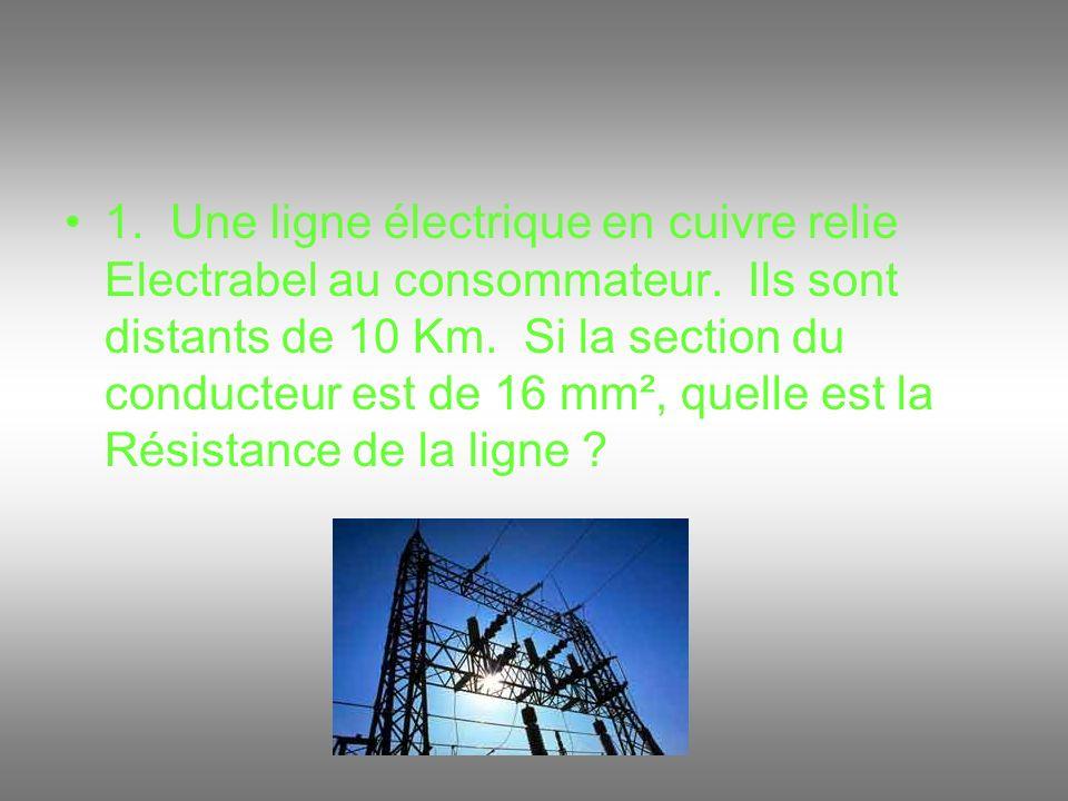1. Une ligne électrique en cuivre relie Electrabel au consommateur. Ils sont distants de 10 Km. Si la section du conducteur est de 16 mm², quelle est