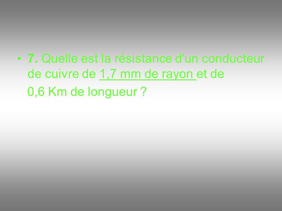 7. Quelle est la résistance d'un conducteur de cuivre de 1,7 mm de rayon et de 0,6 Km de longueur ?
