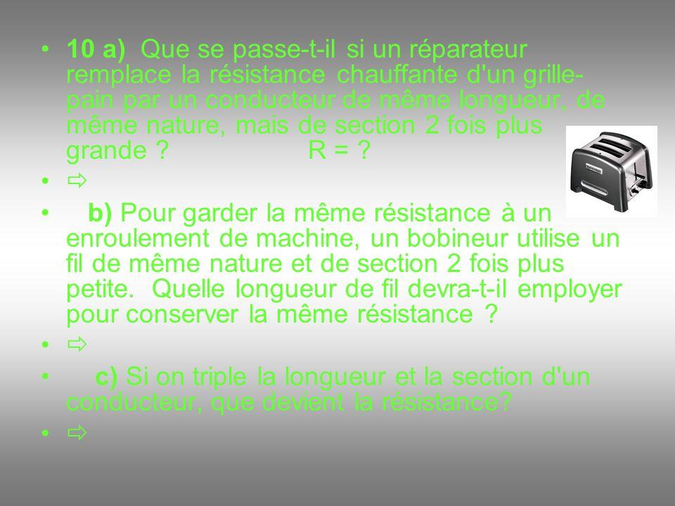 10 a) Que se passe-t-il si un réparateur remplace la résistance chauffante d'un grille- pain par un conducteur de même longueur, de même nature, mais