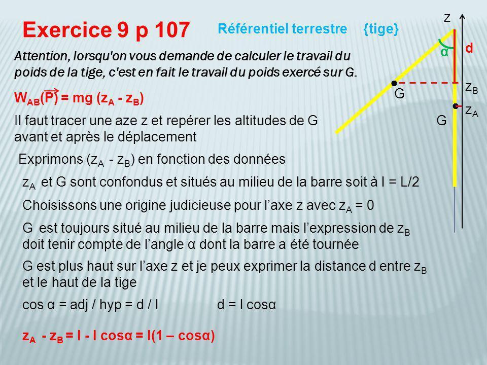W AB (P) = mg (z A - z B ) = mg l(1 – cosα) Exercice 9 p 107 {tige}RTG Remplaçons à présent l par L/2 G G z W AB (P) = 2,00.10 -1 x 9,81 x 5,00.10 -1 x (1 + cos 45°) / 2 = 8,37.10 -1 J α l cosα l W AB (P) = mg L(1 – cosα) / 2