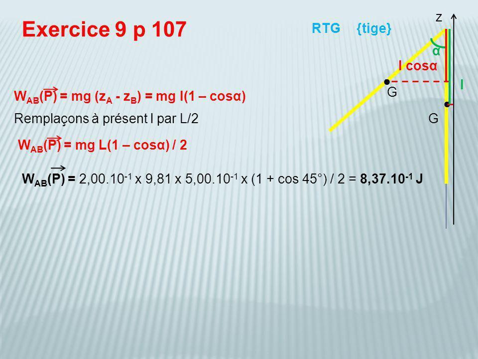 W AB (P) = mg (z A - z B ) = mg l(1 – cosα) Exercice 9 p 107 {tige}RTG Remplaçons à présent l par L/2 G G z W AB (P) = 2,00.10 -1 x 9,81 x 5,00.10 -1