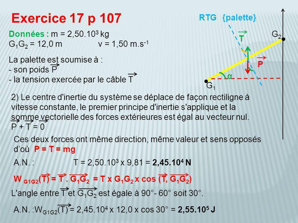 La palette est soumise à : - son poids P - la tension exercée par le câble T Exercice 17 p 107 {palette} Données : m = 2,50.10 3 kg G 1 G 2 = 12,0 mv