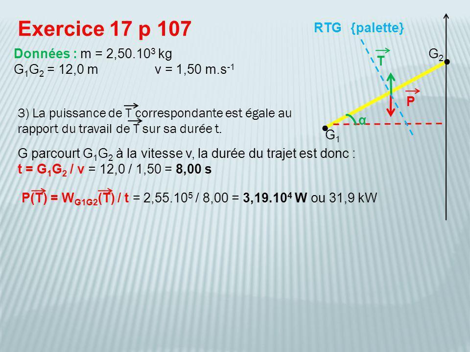 3) La puissance de T correspondante est égale au rapport du travail de T sur sa durée t. Exercice 17 p 107 {palette} Données : m = 2,50.10 3 kg G 1 G