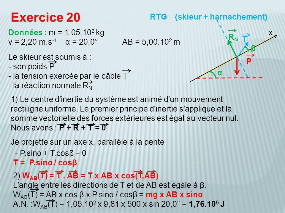 P(T) = W AB (T) / t = 1,76.10 5 / 2,27.10 2 = 7,75.10 2 W ou 77,5 kW Exercice 20 {skieur + harnachement} Données : m = 1,05.10 2 kg v = 2,20 m.s -1 α = 20,0°AB = 5,00.10 2 m RTG T P(T) = mg x AB x sinα / (AB/v) = mg x AB x sinα x v / AB = mg x sinα x v donc la puissance est indépendante de AB P RNRN G parcourt AB à la vitesse v, la durée du trajet est donc : t = AB / v = 500 / 2,20 = 2,27.10 2 s α β x