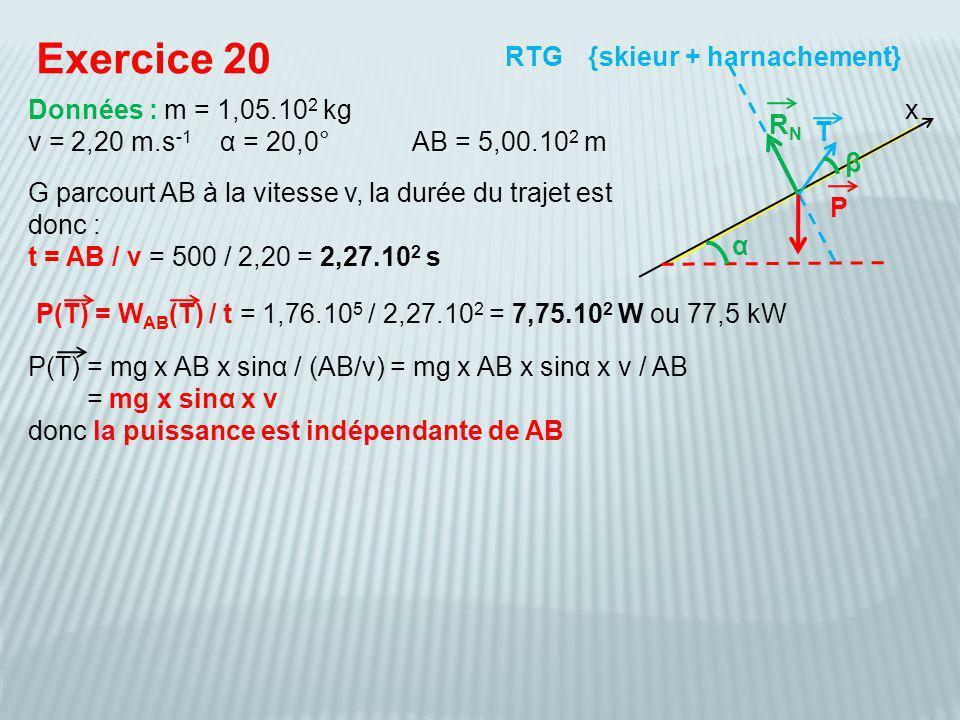 P(T) = W AB (T) / t = 1,76.10 5 / 2,27.10 2 = 7,75.10 2 W ou 77,5 kW Exercice 20 {skieur + harnachement} Données : m = 1,05.10 2 kg v = 2,20 m.s -1 α