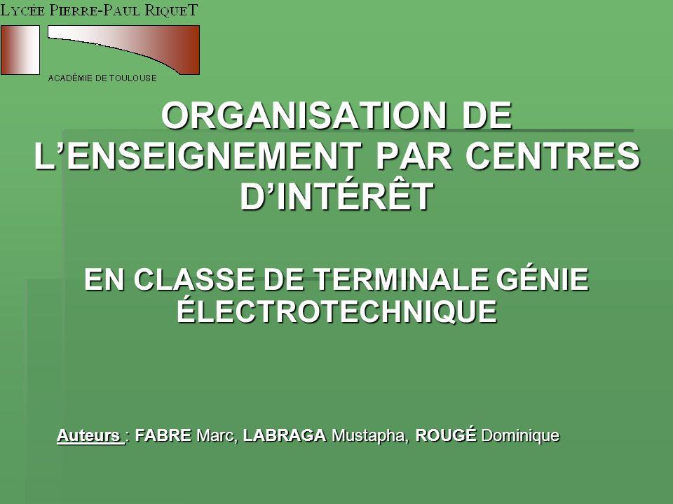 ORGANISATION DE LENSEIGNEMENT PAR CENTRES DINTÉRÊT EN CLASSE DE TERMINALE GÉNIE ÉLECTROTECHNIQUE Auteurs : FABRE Marc, LABRAGA Mustapha, ROUGÉ Dominiq