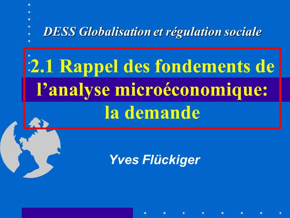 2.1 Rappel des fondements de lanalyse microéconomique: la demande Yves Flückiger DESS Globalisation et régulation sociale