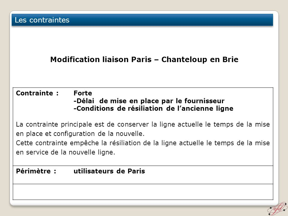 Modification liaison Paris – Chanteloup en Brie Contrainte : Forte -Délai de mise en place par le fournisseur -Conditions de résiliation de lancienne