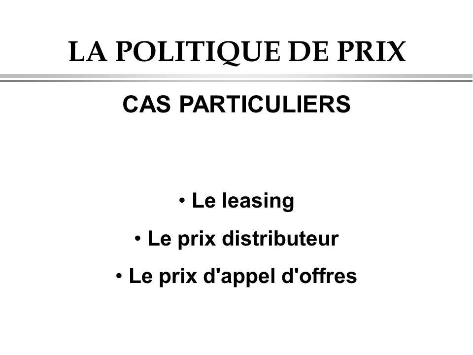 LA POLITIQUE DE PRIX CAS PARTICULIERS Le leasing Le prix distributeur Le prix d'appel d'offres