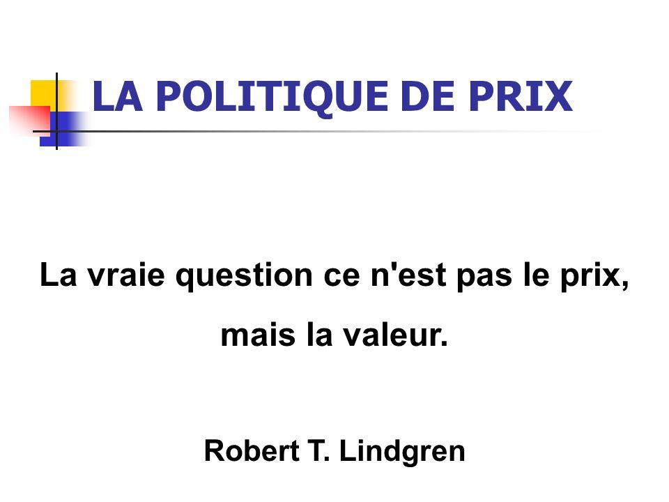 LA POLITIQUE DE PRIX La vraie question ce n'est pas le prix, mais la valeur. Robert T. Lindgren