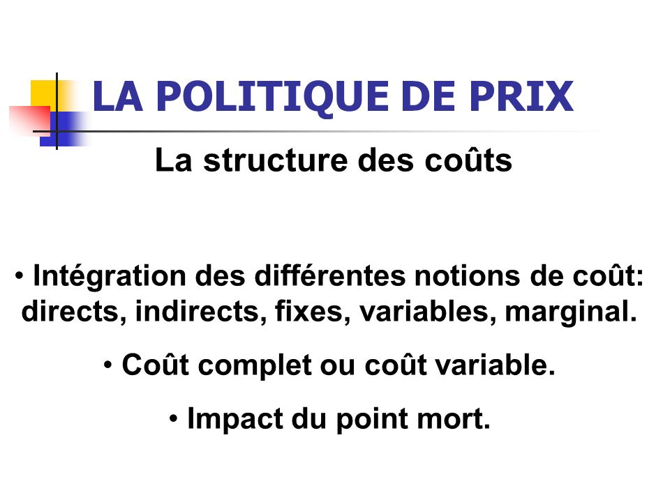LA POLITIQUE DE PRIX La structure des coûts Intégration des différentes notions de coût: directs, indirects, fixes, variables, marginal. Coût complet