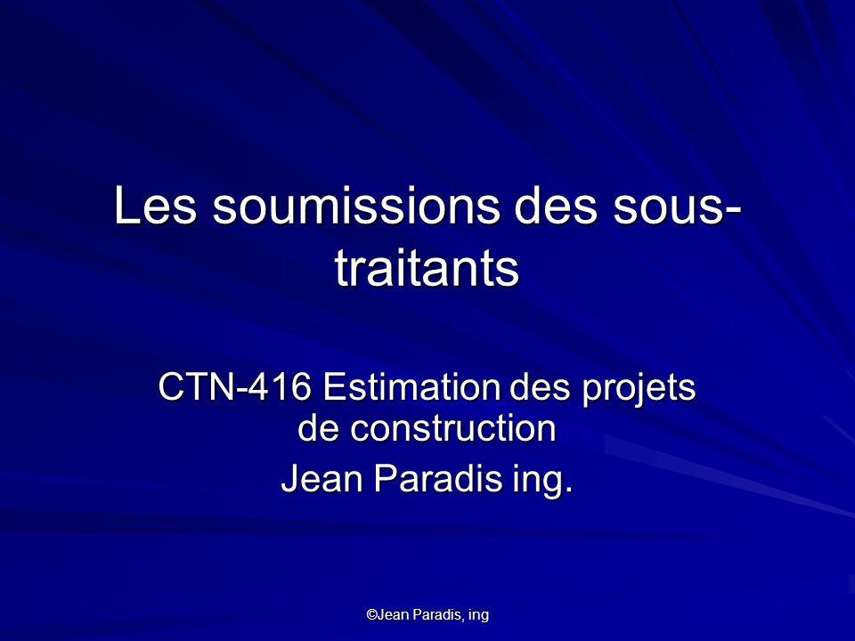 ©Jean Paradis, ing Les soumissions des sous- traitants CTN-416 Estimation des projets de construction Jean Paradis ing.