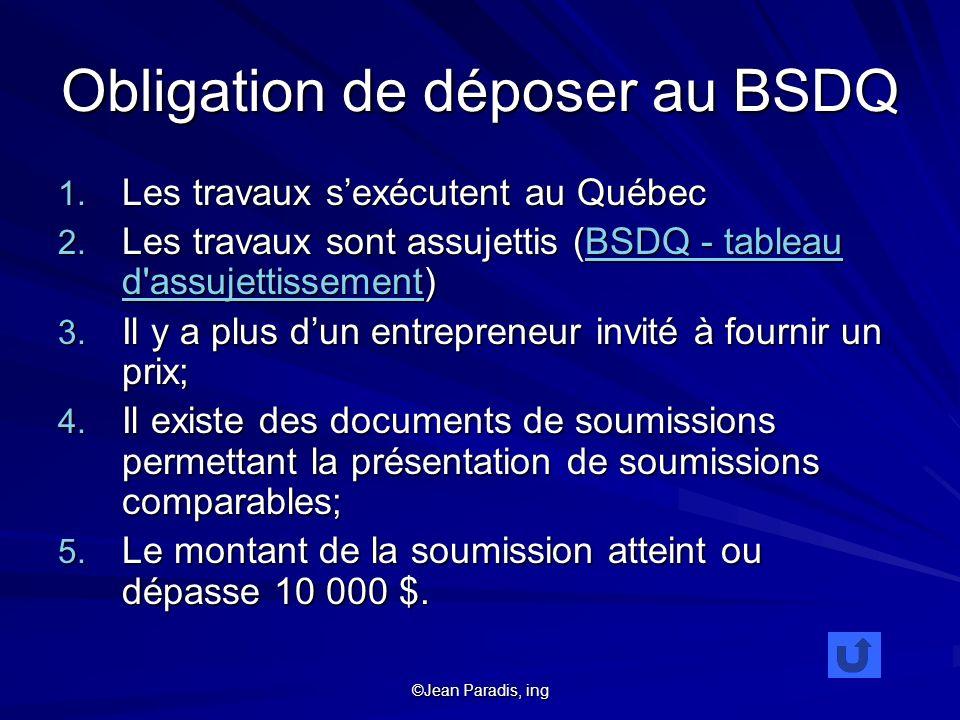 ©Jean Paradis, ing Obligation de déposer au BSDQ 1. Les travaux sexécutent au Québec 2. Les travaux sont assujettis (BSDQ - tableau d'assujettissement