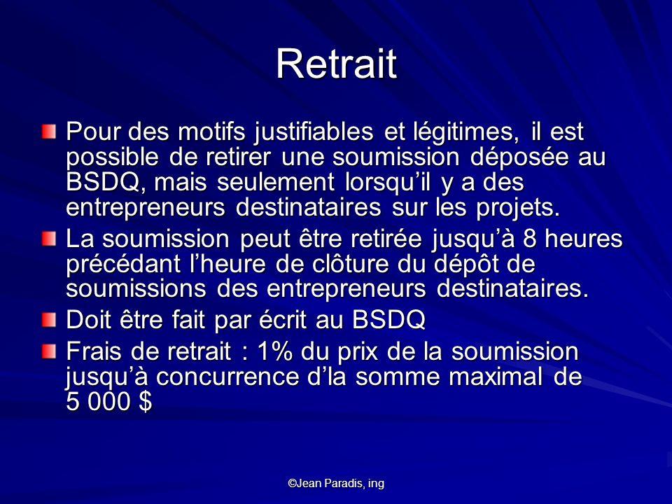 ©Jean Paradis, ing Retrait Pour des motifs justifiables et légitimes, il est possible de retirer une soumission déposée au BSDQ, mais seulement lorsqu
