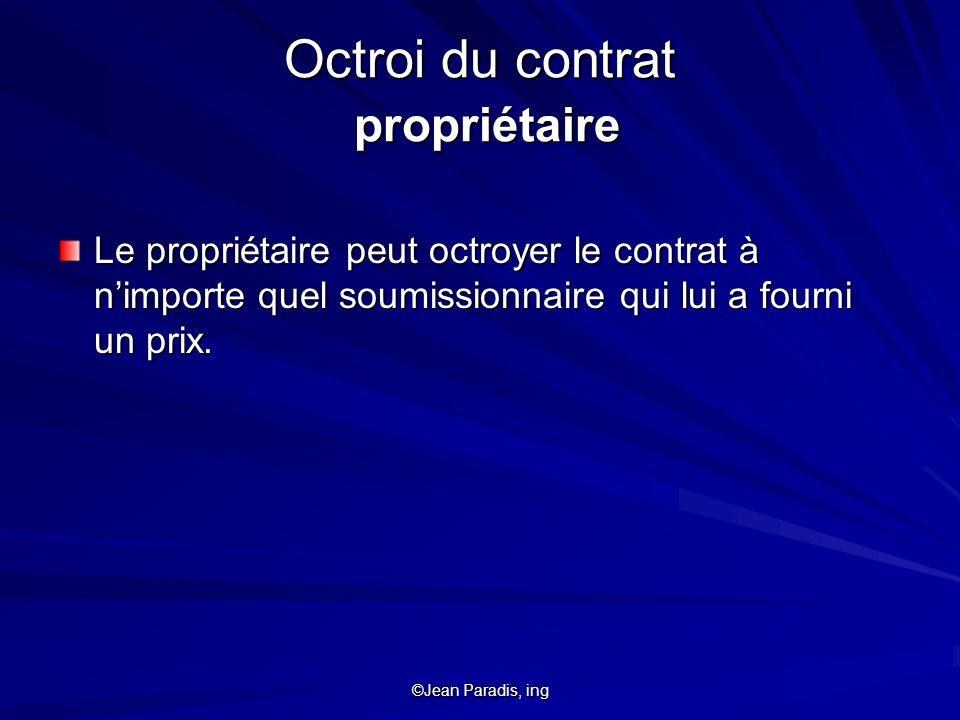 ©Jean Paradis, ing Octroi du contrat propriétaire Le propriétaire peut octroyer le contrat à nimporte quel soumissionnaire qui lui a fourni un prix.