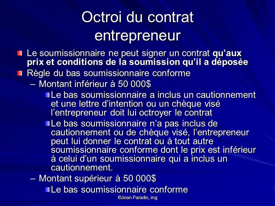 ©Jean Paradis, ing Octroi du contrat entrepreneur Le soumissionnaire ne peut signer un contrat quaux prix et conditions de la soumission quil a déposé