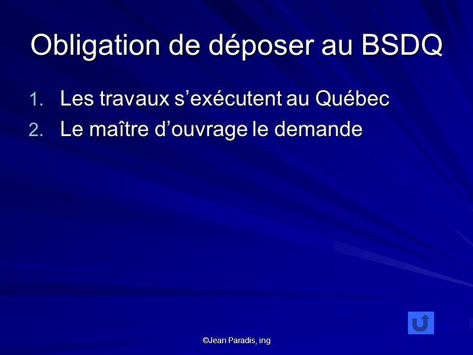 ©Jean Paradis, ing Obligation de déposer au BSDQ 1. Les travaux sexécutent au Québec 2. Le maître douvrage le demande