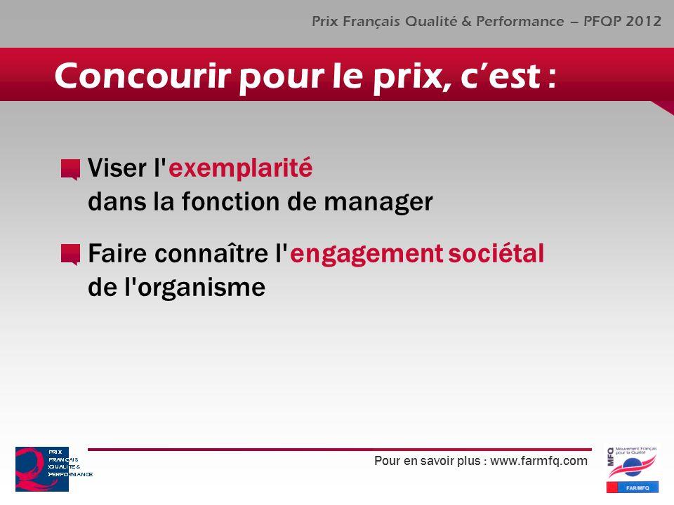 Pour en savoir plus : www.farmfq.com Prix Français Qualité & Performance – PFQP 2012 Viser l exemplarité dans la fonction de manager Faire connaître l engagement sociétal de l organisme Concourir pour le prix, cest :