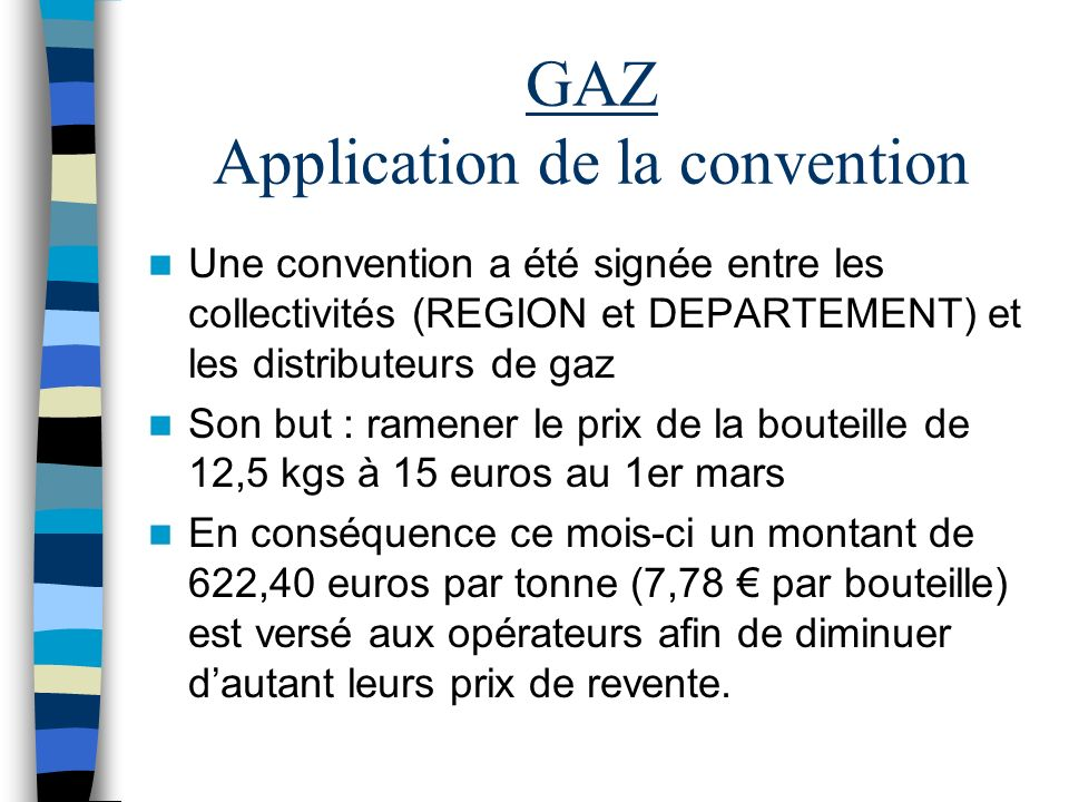 GAZ Application de la convention Une convention a été signée entre les collectivités (REGION et DEPARTEMENT) et les distributeurs de gaz Son but : ramener le prix de la bouteille de 12,5 kgs à 15 euros au 1er mars En conséquence ce mois-ci un montant de 622,40 euros par tonne (7,78 par bouteille) est versé aux opérateurs afin de diminuer dautant leurs prix de revente.