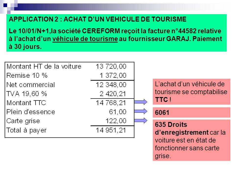 APPLICATION 2 : ACHAT DUN VEHICULE DE TOURISME Le 10/01/N+1,la société CEREFORM reçoit la facture n°44582 relative à lachat dun véhicule de tourisme au fournisseur GARAJ.