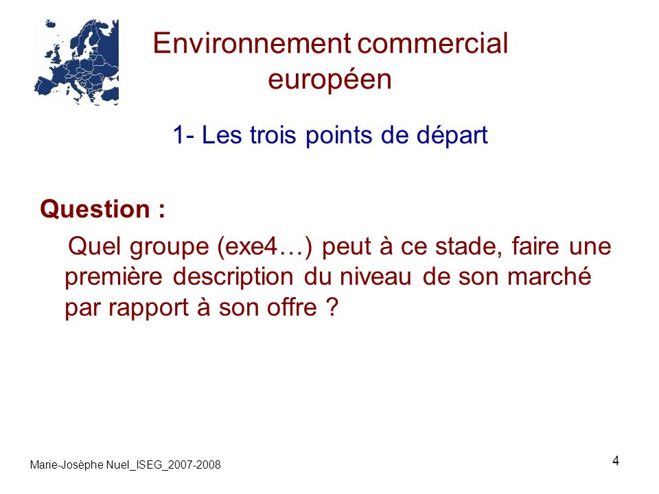 4 Environnement commercial européen Marie-Josèphe Nuel_ISEG_2007-2008 1- Les trois points de départ Question : Quel groupe (exe4…) peut à ce stade, faire une première description du niveau de son marché par rapport à son offre