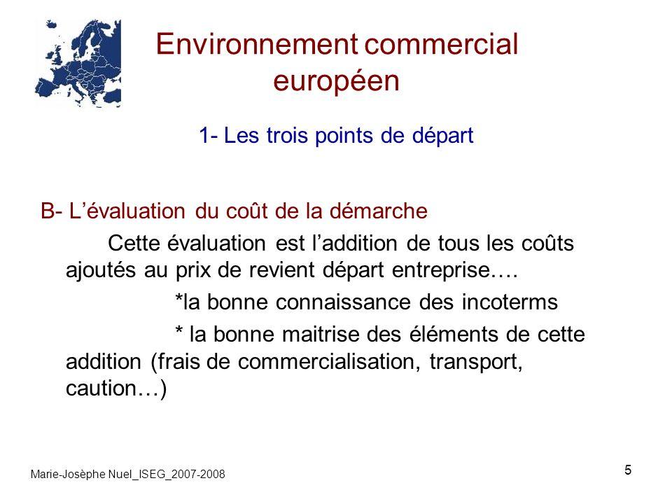 5 Environnement commercial européen Marie-Josèphe Nuel_ISEG_2007-2008 1- Les trois points de départ B- Lévaluation du coût de la démarche Cette évaluation est laddition de tous les coûts ajoutés au prix de revient départ entreprise….