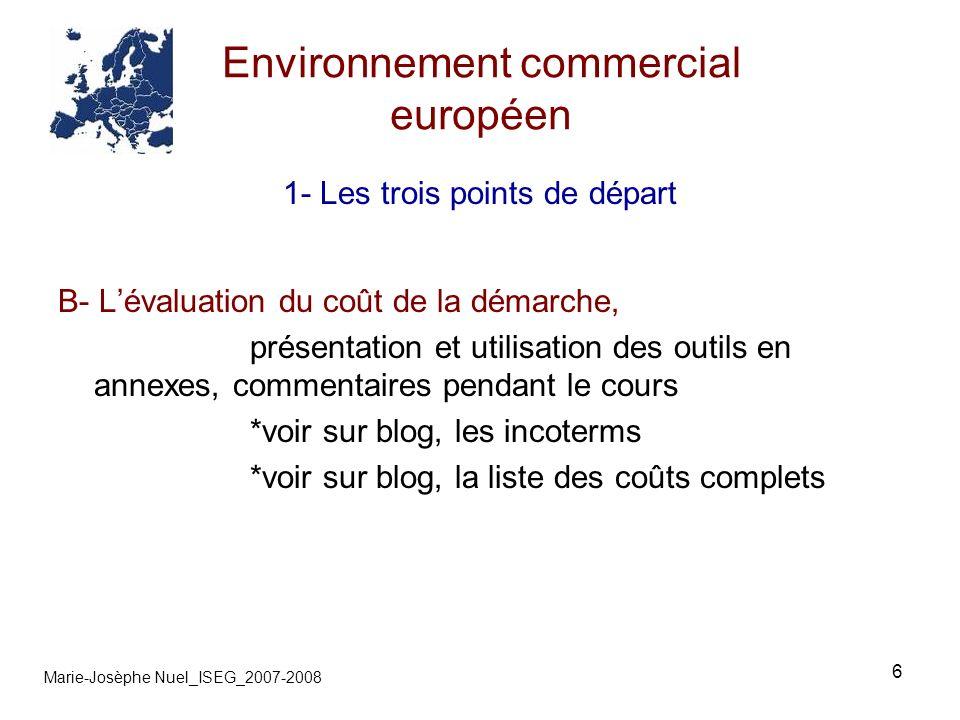 6 Environnement commercial européen Marie-Josèphe Nuel_ISEG_2007-2008 1- Les trois points de départ B- Lévaluation du coût de la démarche, présentatio